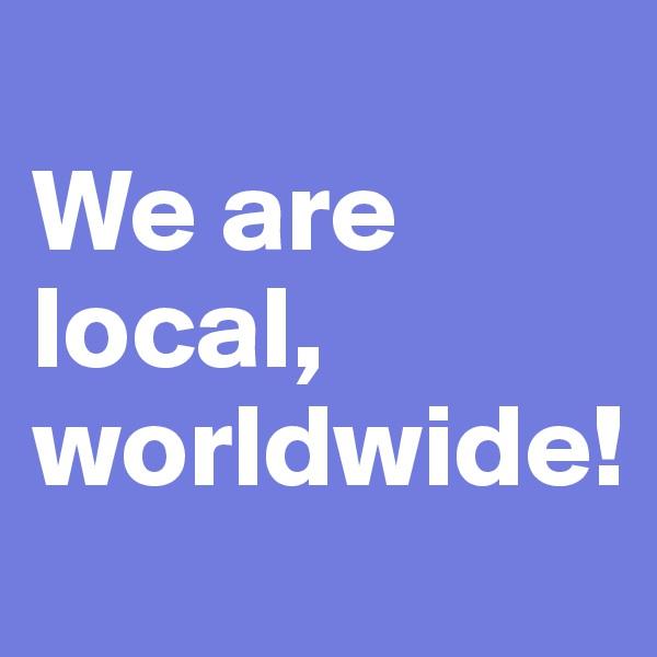 We are local, worldwide!