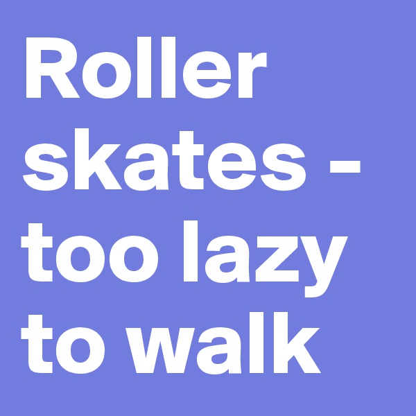Roller skates - too lazy to walk