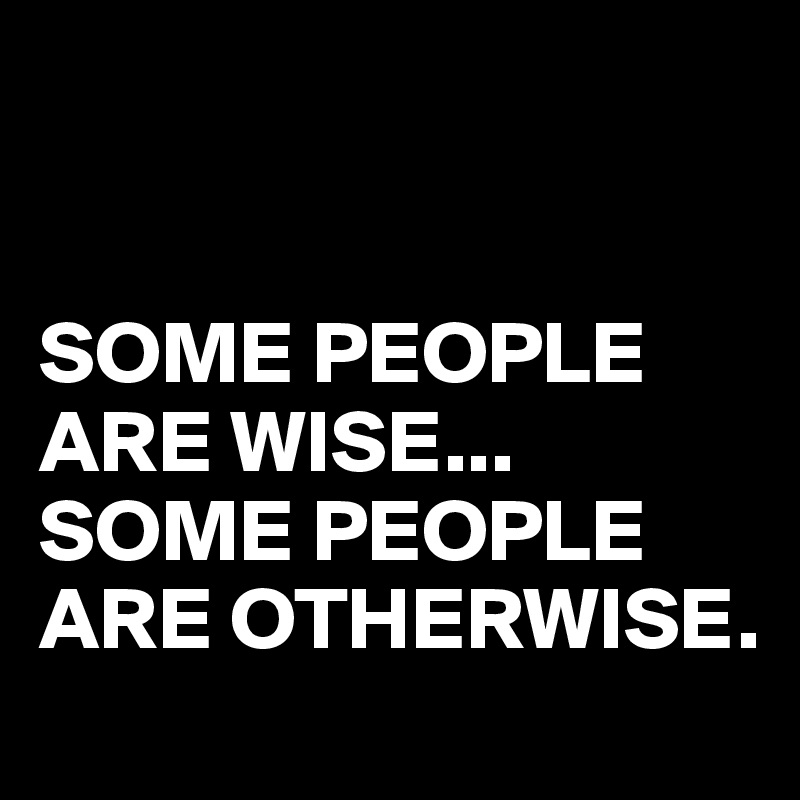 SOME PEOPLE ARE WISE... SOME PEOPLE ARE OTHERWISE.