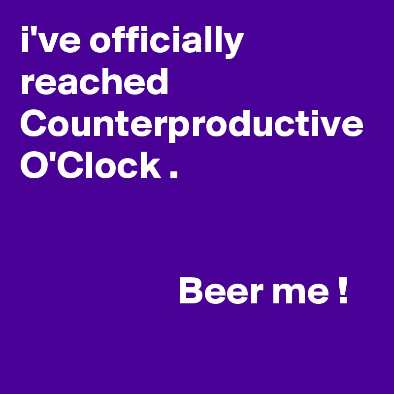 i've officially reached Counterproductive O'Clock .                       Beer me !