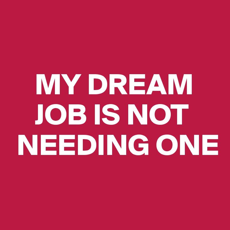 MY DREAM     JOB IS NOT  NEEDING ONE