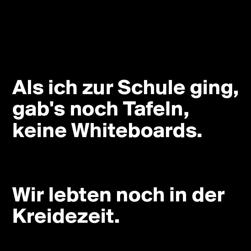 Als ich zur Schule ging,  gab's noch Tafeln,  keine Whiteboards.   Wir lebten noch in der Kreidezeit.