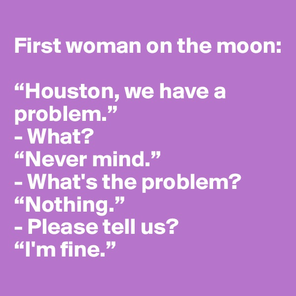 "First woman on the moon:   ""Houston, we have a problem."" - What?  ""Never mind."" - What's the problem? ""Nothing."" - Please tell us?  ""I'm fine."""