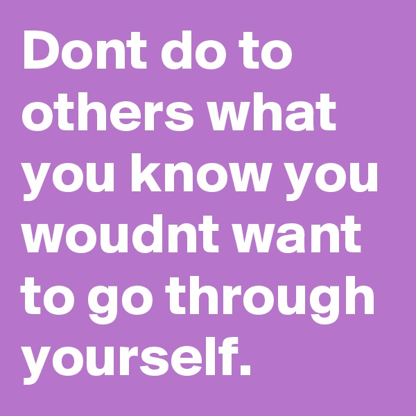 Dont do to others what  you know you woudnt want to go through yourself.