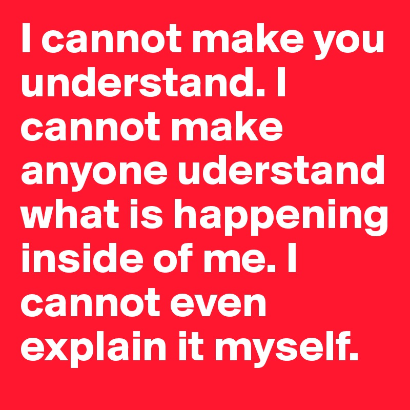 I cannot make you understand. I cannot make anyone uderstand what is happening inside of me. I cannot even explain it myself.