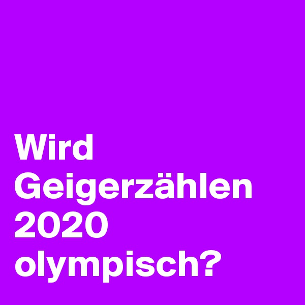 Wird Geigerzählen 2020 olympisch?