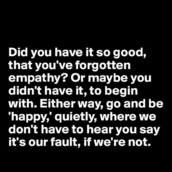 Did you have it so good, that you've forgotten empathy? Or maybe you didn't have it, to begin with. Either way, go and be 'happy,' quietly, where we don't have to hear you say  it's our fault, if we're not.
