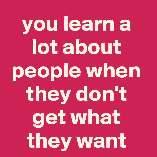 you learn a lot about people when they don't get what they want