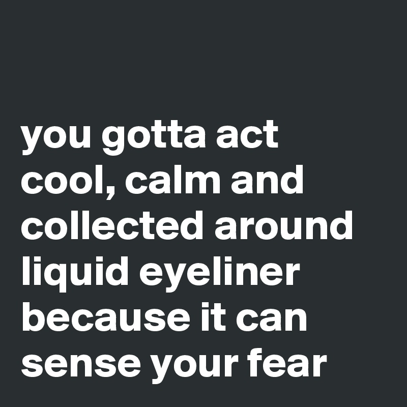 you gotta act cool, calm and collected around liquid eyeliner because it can sense your fear