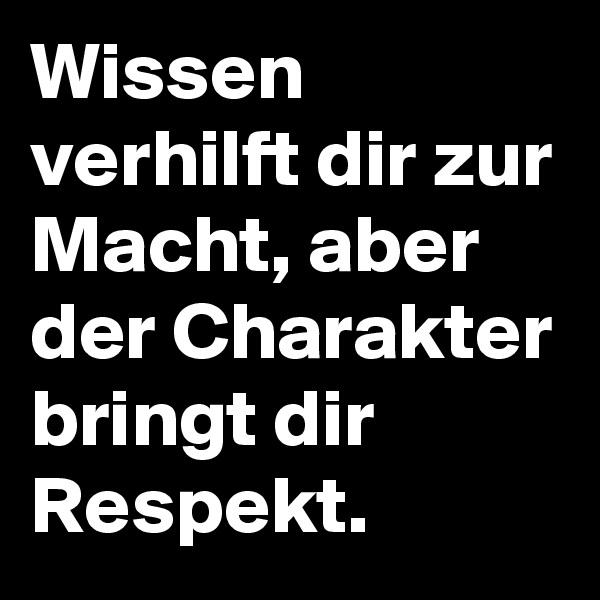 Wissen verhilft dir zur Macht, aber der Charakter bringt dir Respekt.