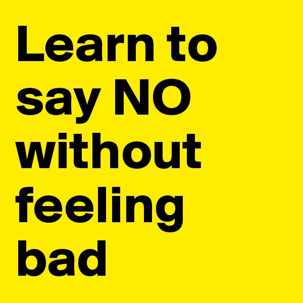 Learn to say NO without feeling bad