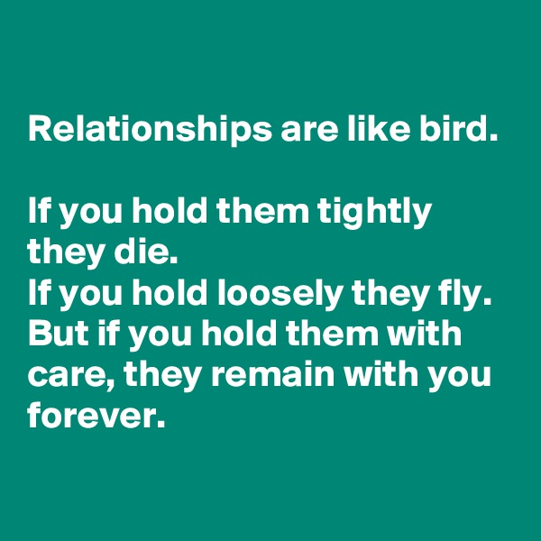 Relationships are like bird.  If you hold them tightly they die. If you hold loosely they fly. But if you hold them with care, they remain with you forever.