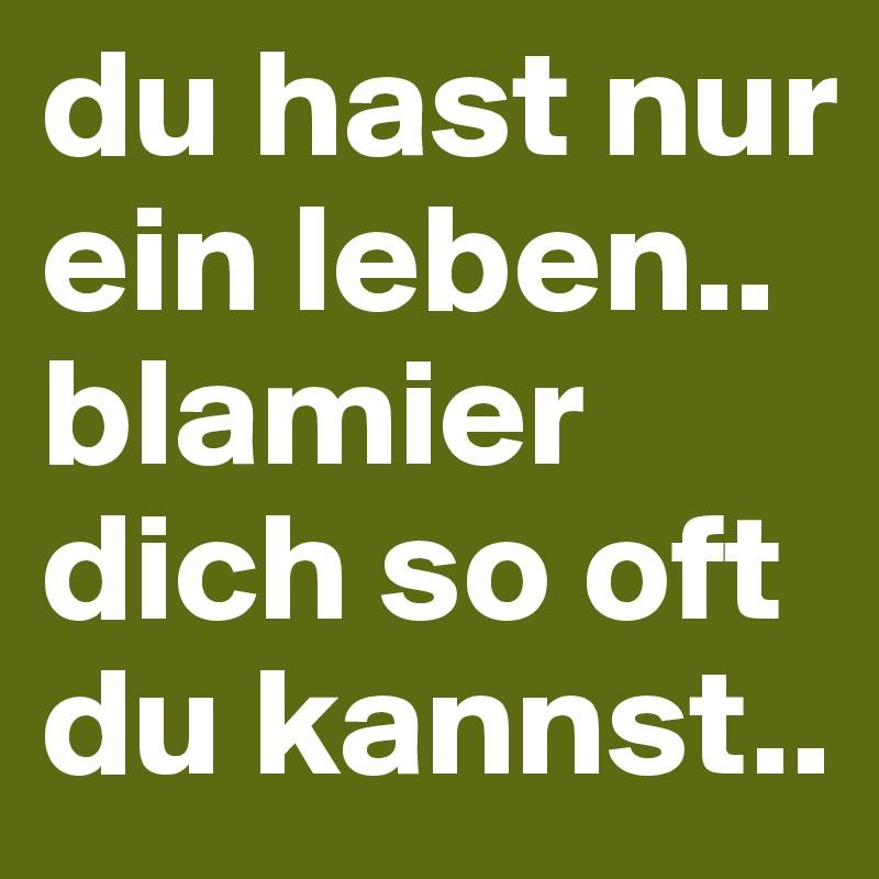Du Hast Nur Ein Leben Blamier Dich So Oft Du Kannst Post By
