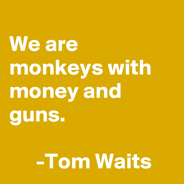 We are monkeys with money and guns.        -Tom Waits