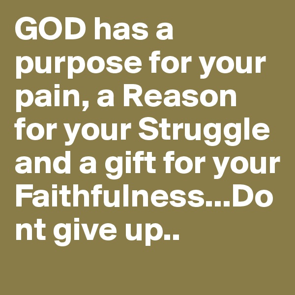 GOD has a purpose for your pain, a Reason for your Struggle and a gift for your Faithfulness...Dont give up..