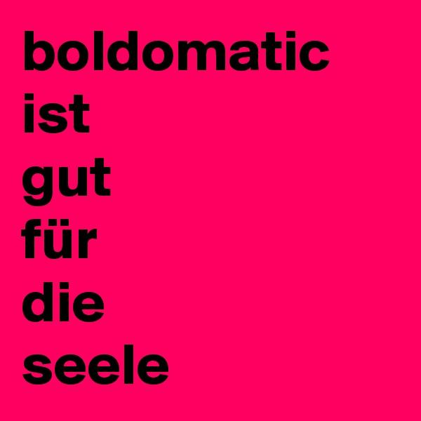 boldomatic ist gut für  die  seele