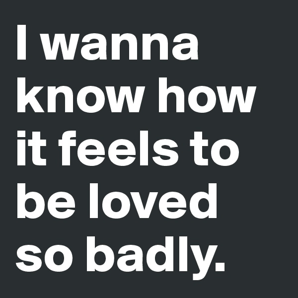 I wanna know how it feels to be loved so badly.