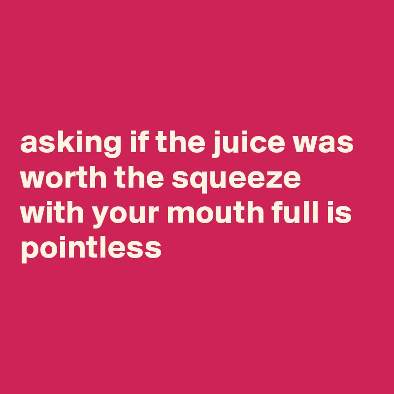 asking if the juice was worth the squeeze with your mouth full is pointless