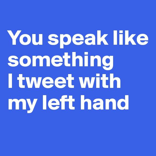 You speak like something  I tweet with my left hand