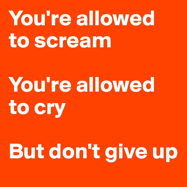 You're allowed to scream  You're allowed to cry  But don't give up