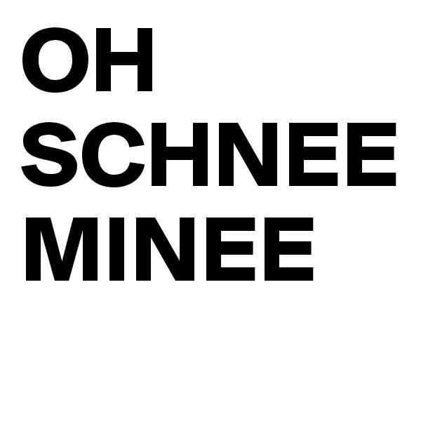 OH SCHNEE MINEE