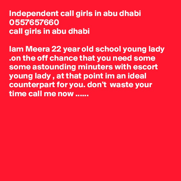 Independent call girls in abu dhabi 0557657660 call girls in abu dhabi  Iam Meera 22 year old school young lady .on the off chance that you need some some astounding minuters with escort young lady , at that point im an ideal counterpart for you. don't  waste your time call me now ......
