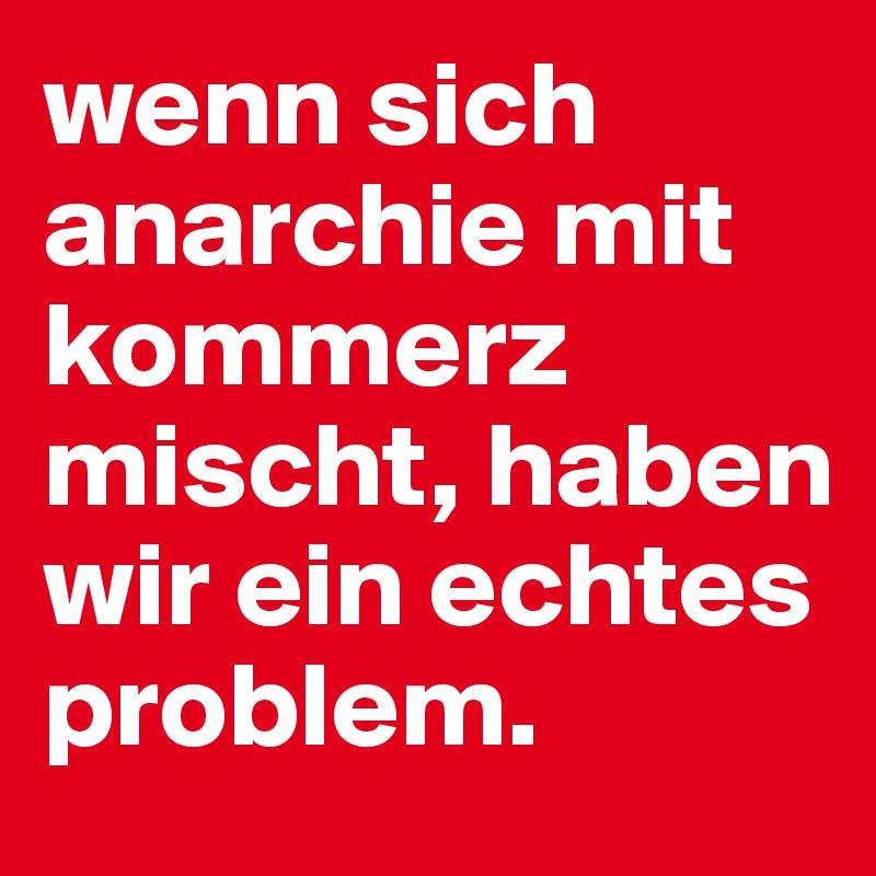 wenn sich anarchie mit kommerz mischt, haben wir ein echtes problem.