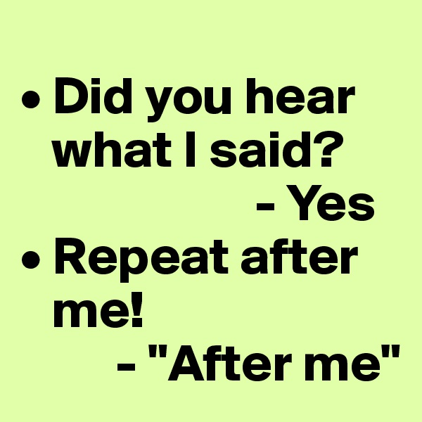 "• Did you hear     what I said?                            - Yes  • Repeat after     me!           - ""After me"""
