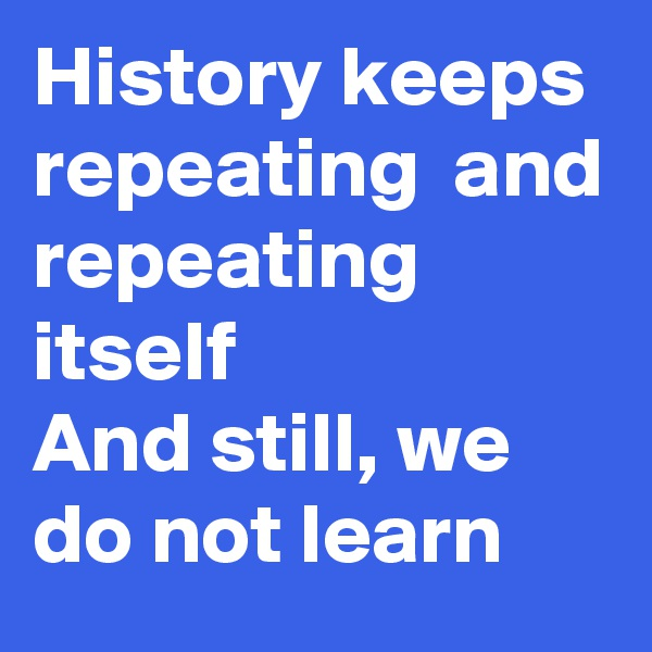 History keeps repeating  and repeating itself  And still, we do not learn