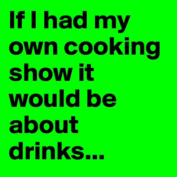 If I had my own cooking show it would be about drinks...