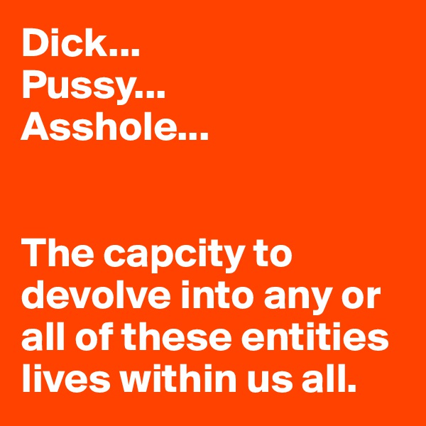 Dick... Pussy... Asshole...   The capcity to devolve into any or all of these entities lives within us all.