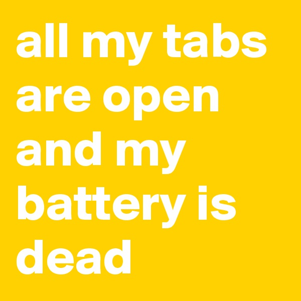 all my tabs are open and my battery is dead