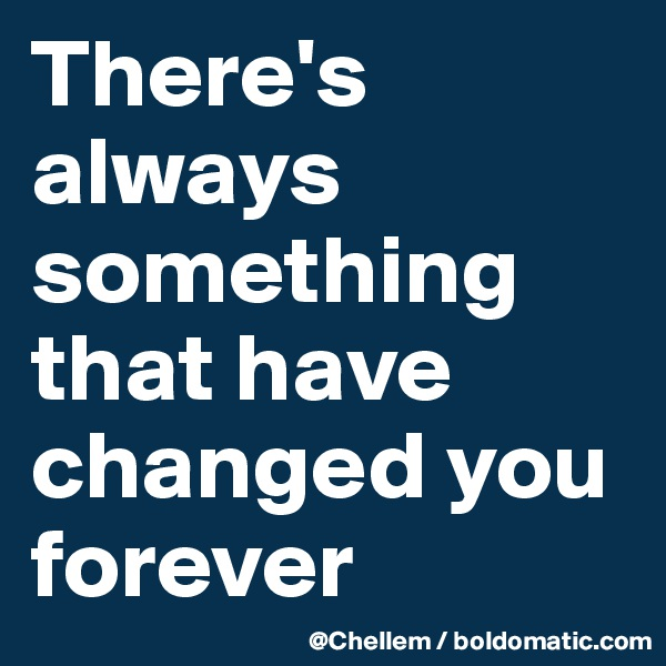 There's always something  that have changed you forever