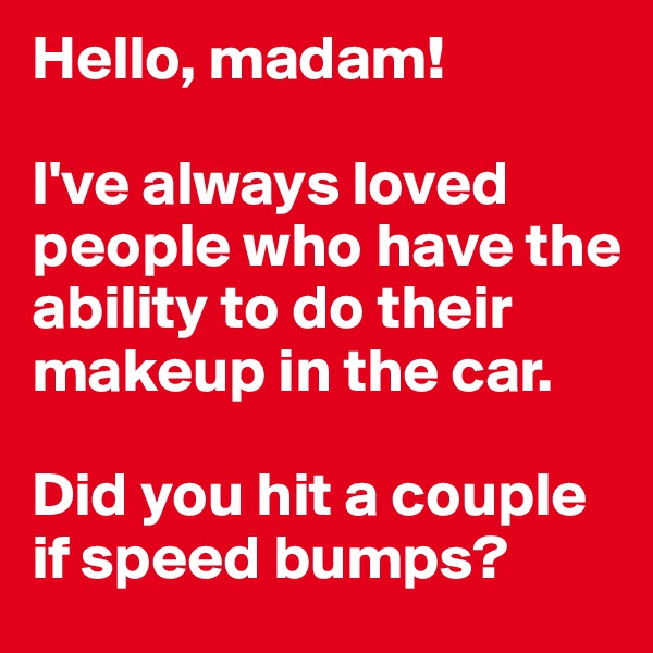 Hello, madam!  I've always loved people who have the ability to do their makeup in the car.  Did you hit a couple if speed bumps?