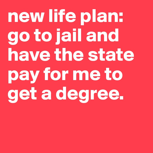 new life plan: go to jail and have the state pay for me to get a degree.