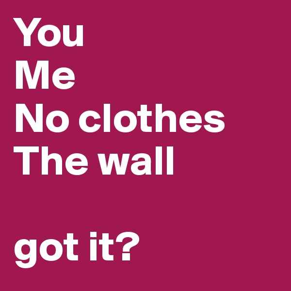 You Me No clothes The wall  got it?