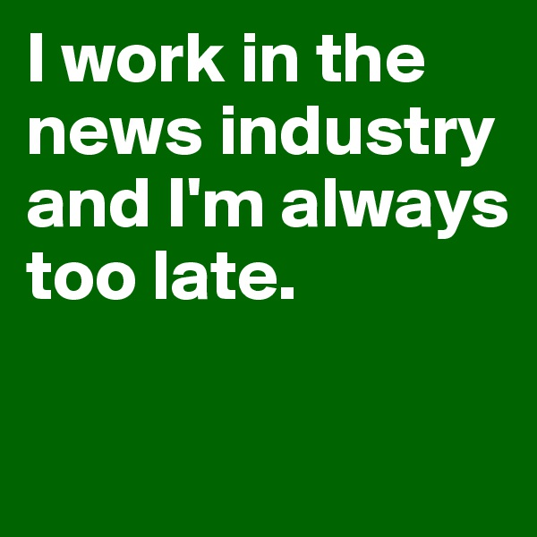 I work in the news industry  and I'm always too late.