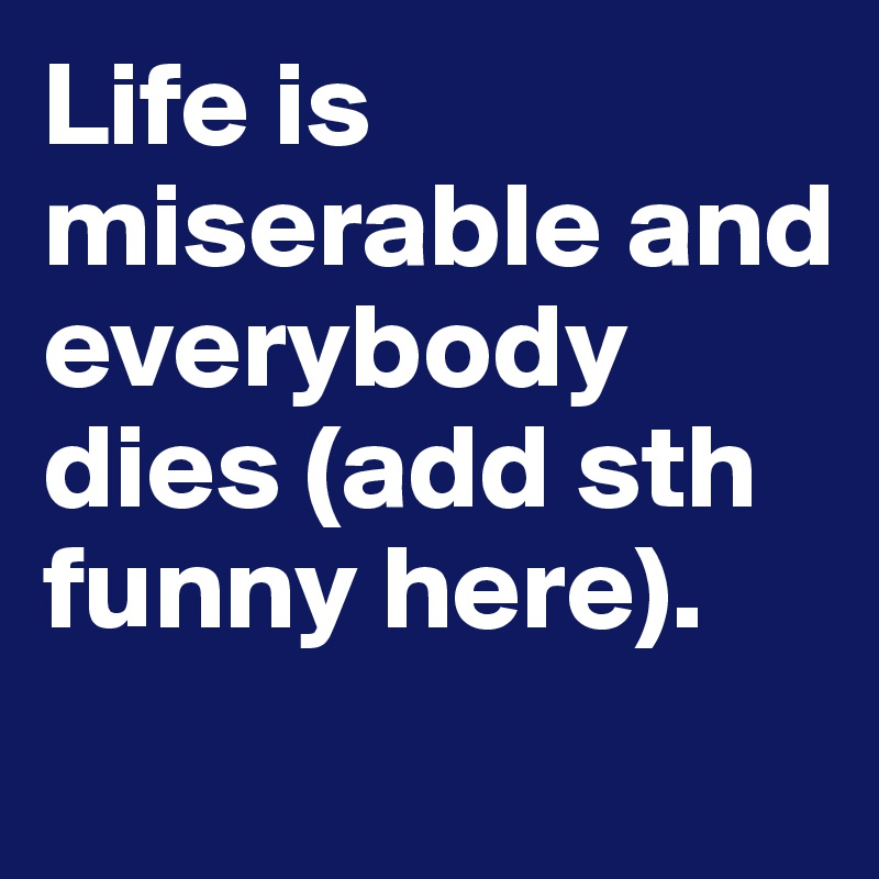 Life is miserable and everybody dies (add sth funny here).