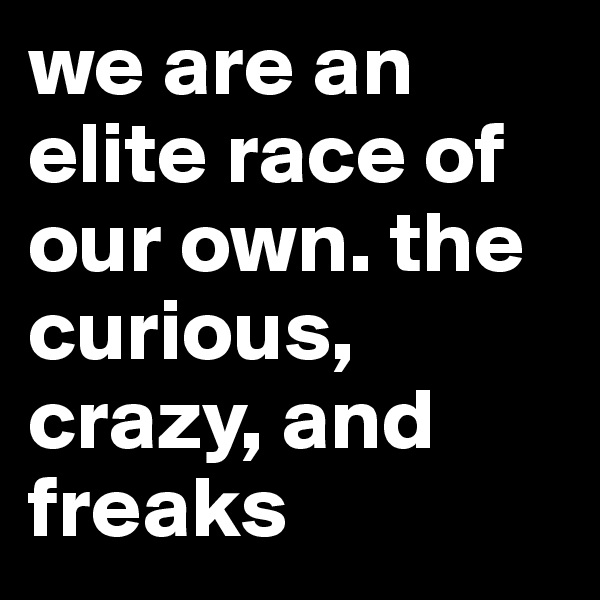 we are an elite race of our own. the curious, crazy, and freaks