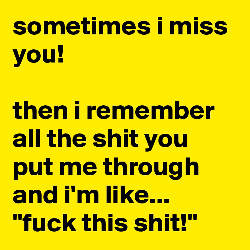 """sometimes i miss you!   then i remember all the shit you put me through and i'm like... """"fuck this shit!"""""""