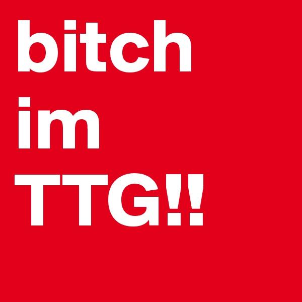 bitch im TTG!!