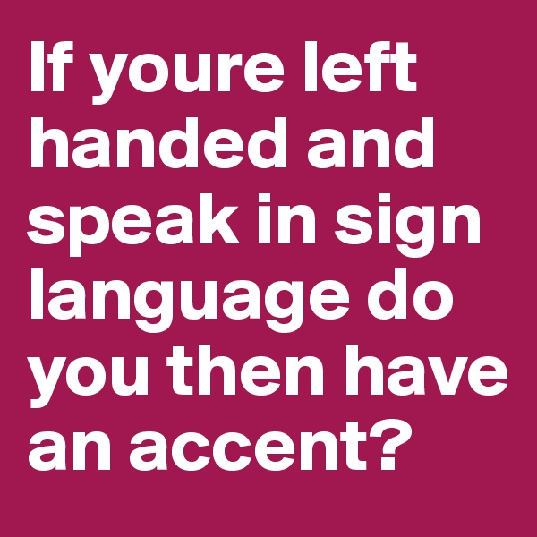 If youre left handed and speak in sign language do you then have an accent?