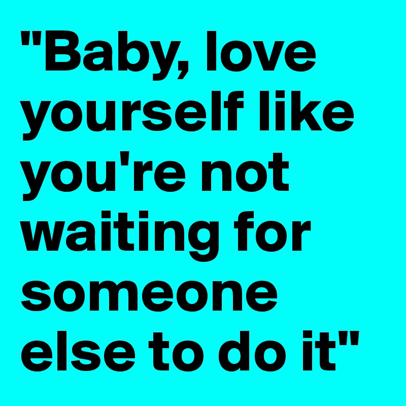 """""""Baby, love yourself like you're not waiting for someone else to do it"""""""