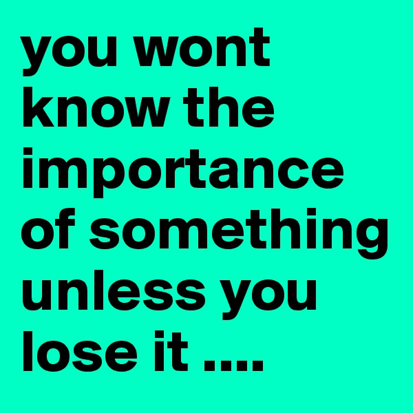you wont know the importance of something unless you lose it ....