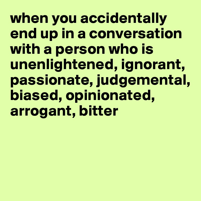 when you accidentally end up in a conversation with a person who is unenlightened, ignorant, passionate, judgemental, biased, opinionated, arrogant, bitter