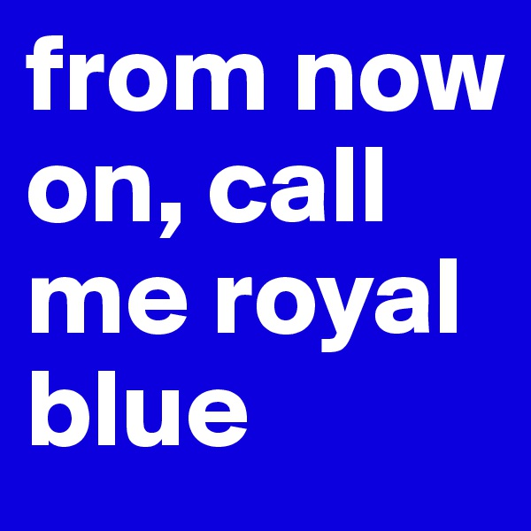 from now on, call me royal blue