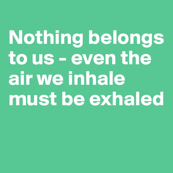 Nothing belongs to us - even the air we inhale must be exhaled