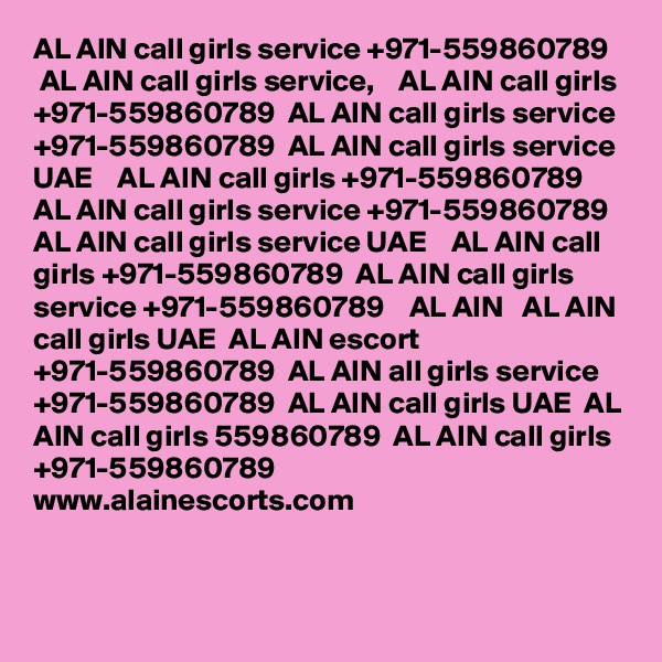 AL AIN call girls service +971-559860789    AL AIN call girls service,    AL AIN call girls +971-559860789  AL AIN call girls service +971-559860789  AL AIN call girls service UAE    AL AIN call girls +971-559860789  AL AIN call girls service +971-559860789   AL AIN call girls service UAE    AL AIN call girls +971-559860789  AL AIN call girls service +971-559860789    AL AIN   AL AIN call girls UAE  AL AIN escort +971-559860789  AL AIN all girls service +971-559860789  AL AIN call girls UAE  AL AIN call girls 559860789  AL AIN call girls +971-559860789   www.alainescorts.com