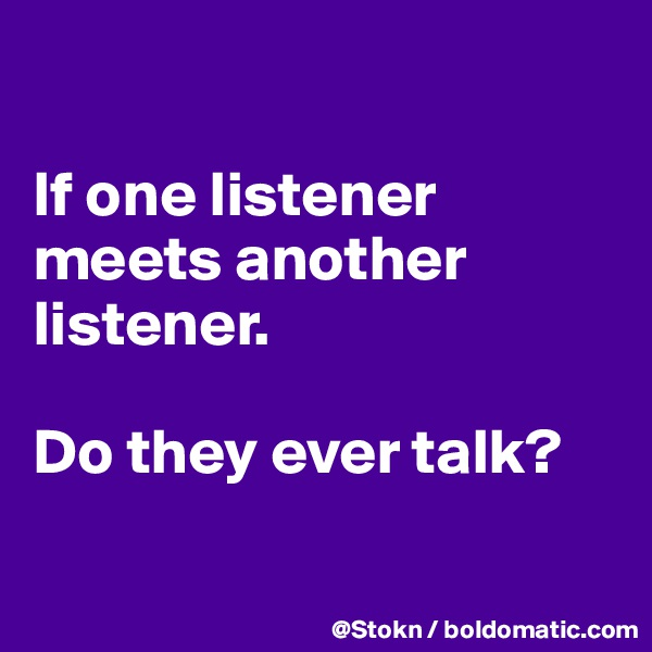If one listener meets another listener.  Do they ever talk?