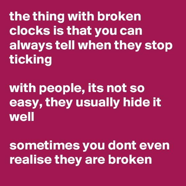 the thing with broken clocks is that you can always tell when they stop ticking  with people, its not so easy, they usually hide it well  sometimes you dont even realise they are broken